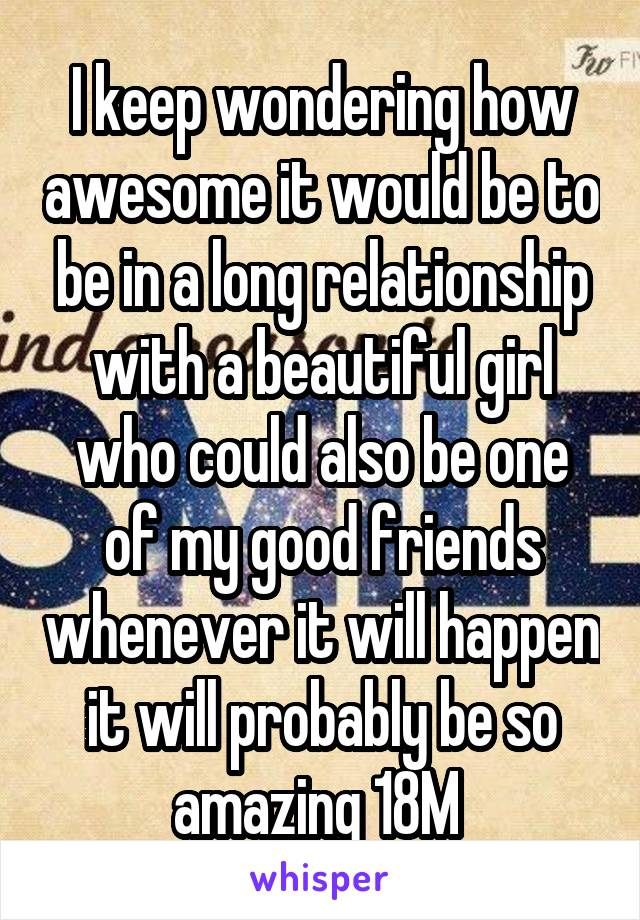 I keep wondering how awesome it would be to be in a long relationship with a beautiful girl who could also be one of my good friends whenever it will happen it will probably be so amazing 18M