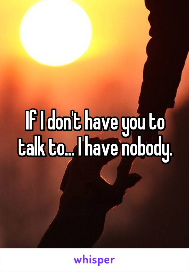 If I don't have you to talk to... I have nobody.