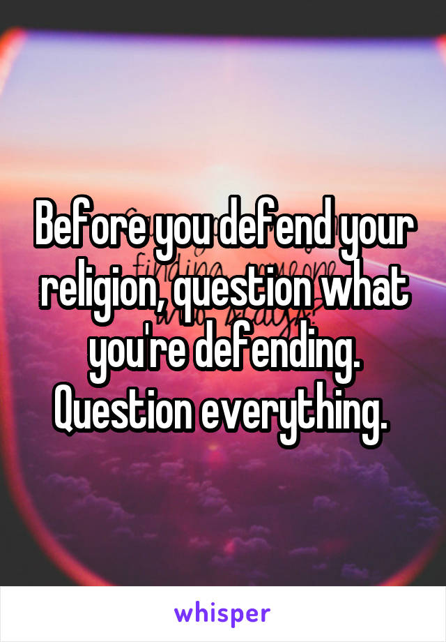 Before you defend your religion, question what you're defending. Question everything.