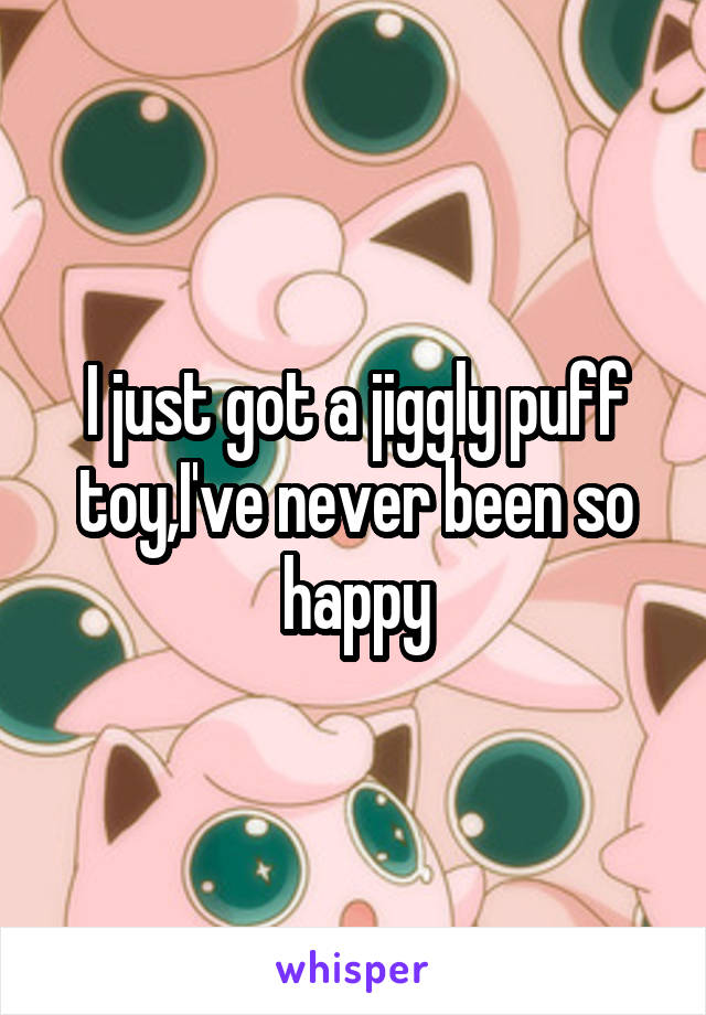 I just got a jiggly puff toy,I've never been so happy