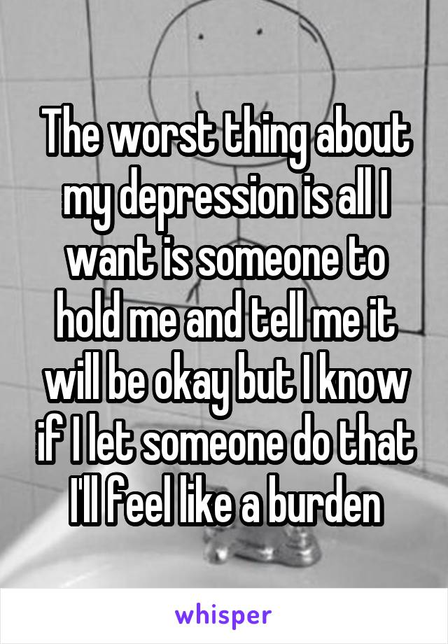 The worst thing about my depression is all I want is someone to hold me and tell me it will be okay but I know if I let someone do that I'll feel like a burden