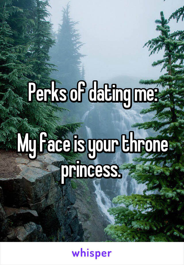 Perks of dating me:  My face is your throne princess.