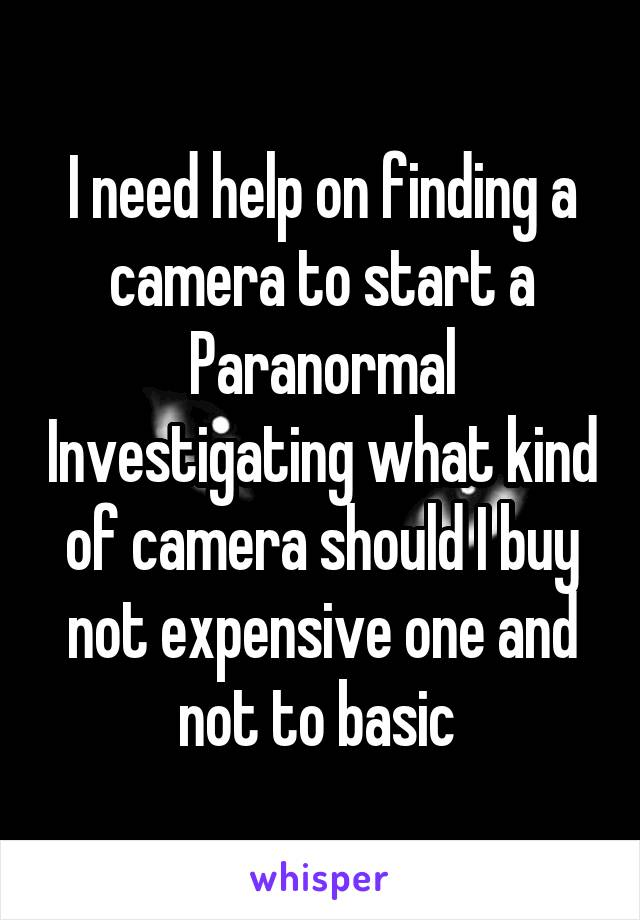I need help on finding a camera to start a Paranormal Investigating what kind of camera should I buy not expensive one and not to basic