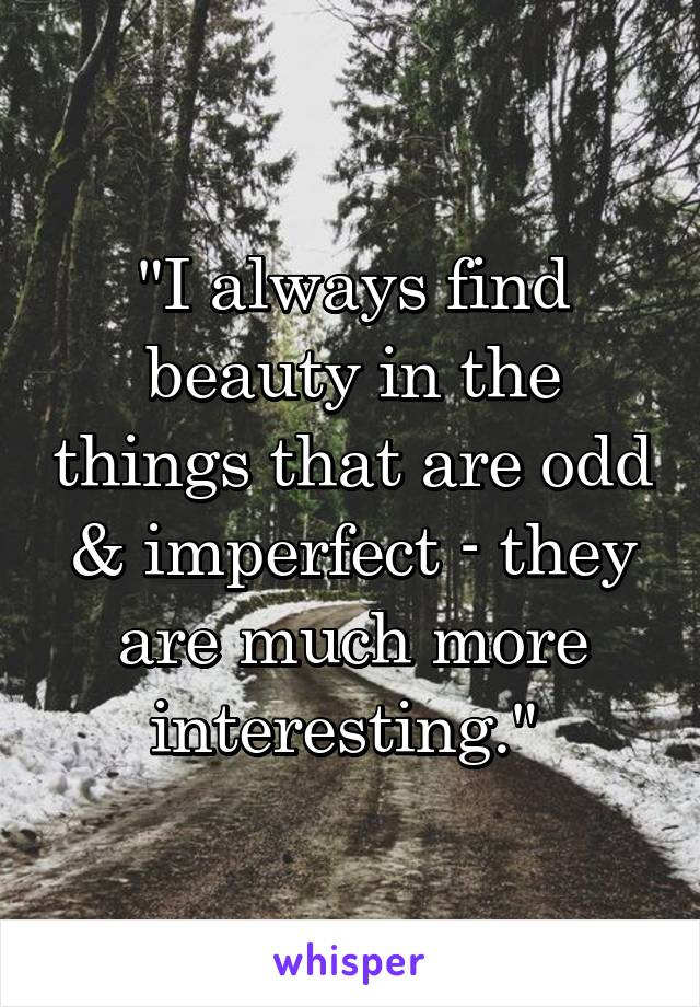 """""""I always find beauty in the things that are odd & imperfect - they are much more interesting."""""""