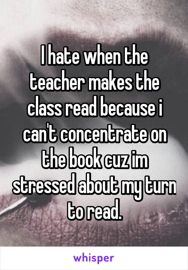 I hate when the teacher makes the class read because i can't concentrate on the book cuz im stressed about my turn to read.