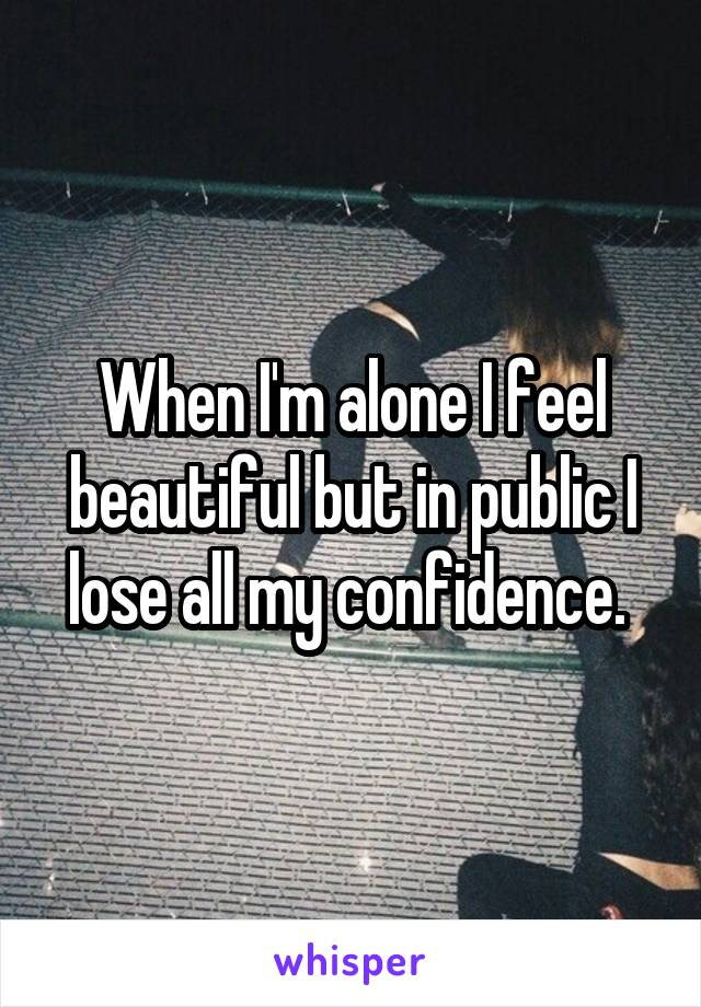 When I'm alone I feel beautiful but in public I lose all my confidence.