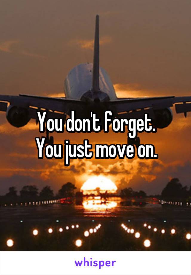 You don't forget. You just move on.