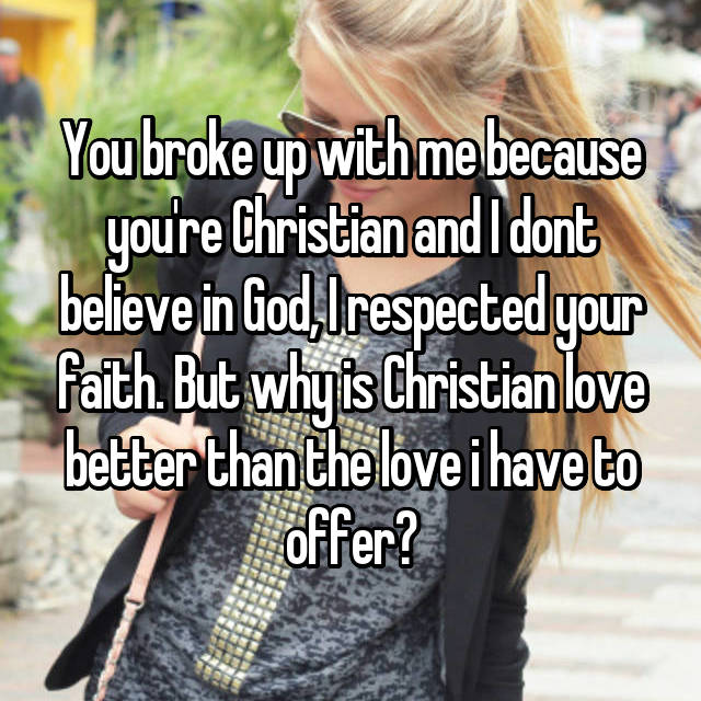 You broke up with me because you're Christian and I dont believe in God, I respected your faith. But why is Christian love better than the love i have to offer?