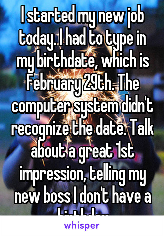 I started my new job today. I had to type in my birthdate, which is February 29th. The computer system didn't recognize the date. Talk about a great 1st impression, telling my new boss I don't have a birthday