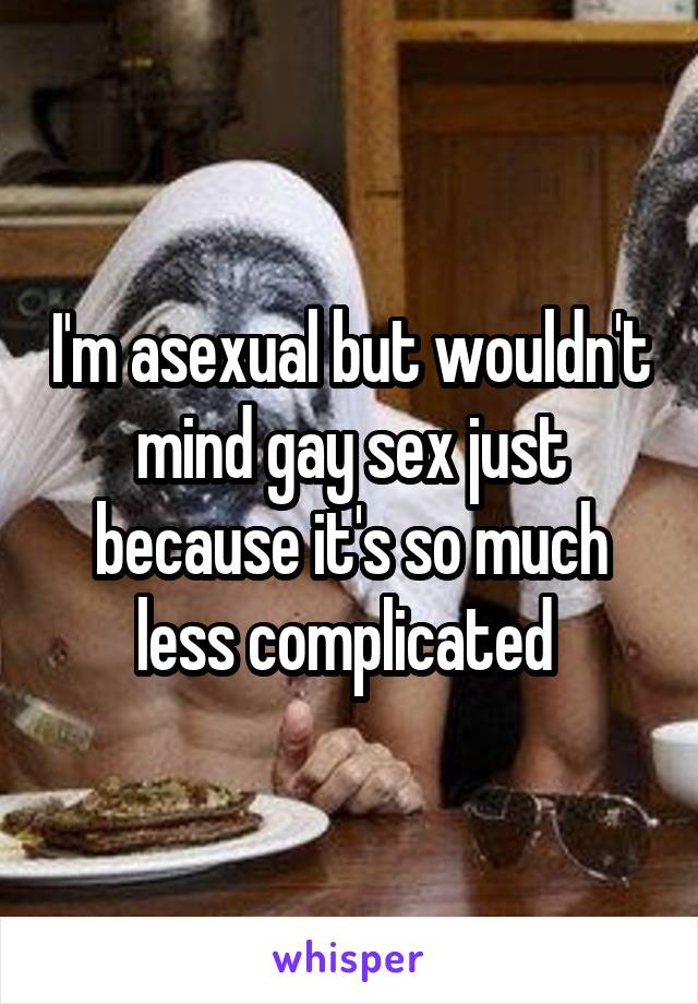 I'm asexual but wouldn't mind gay sex just because it's so much less complicated