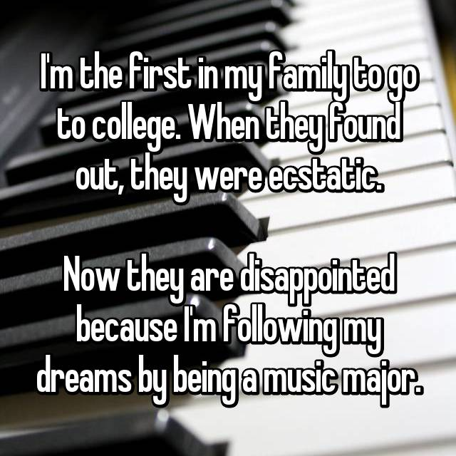I'm the first in my family to go to college. When they found out, they were ecstatic.  Now they are disappointed because I'm following my dreams by being a music major.