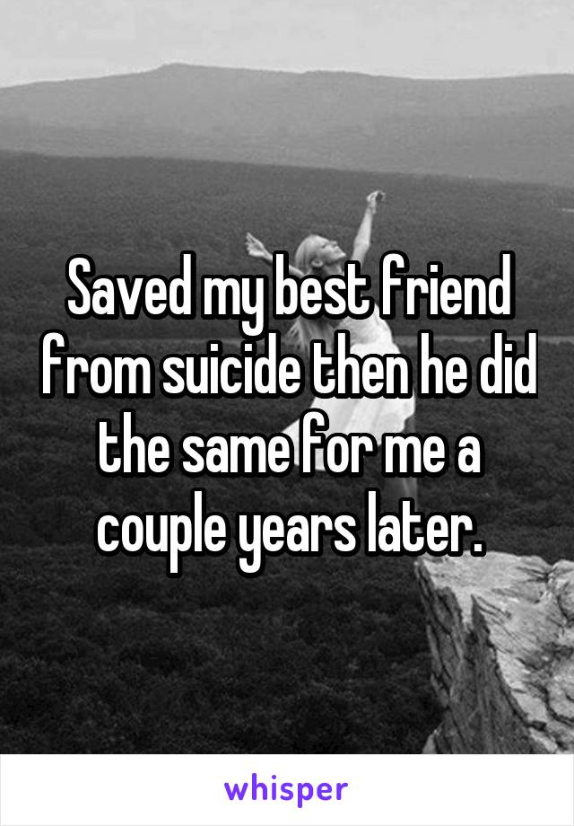 Saved my best friend from suicide then he did the same for me a couple years later.