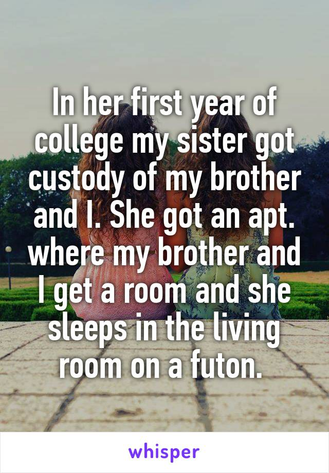 In her first year of college my sister got custody of my brother and I. She got an apt. where my brother and I get a room and she sleeps in the living room on a futon.