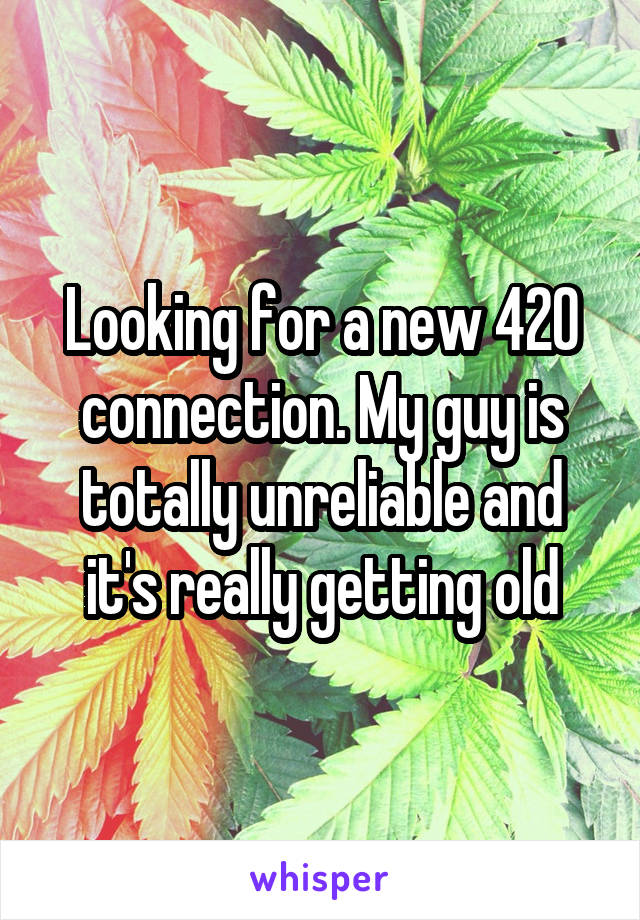 Looking for a new 420 connection. My guy is totally unreliable and it's really getting old