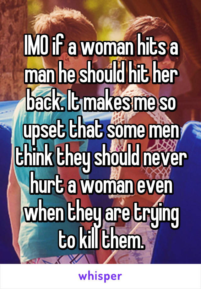 IMO if a woman hits a man he should hit her back. It makes me so upset that some men think they should never hurt a woman even when they are trying to kill them.