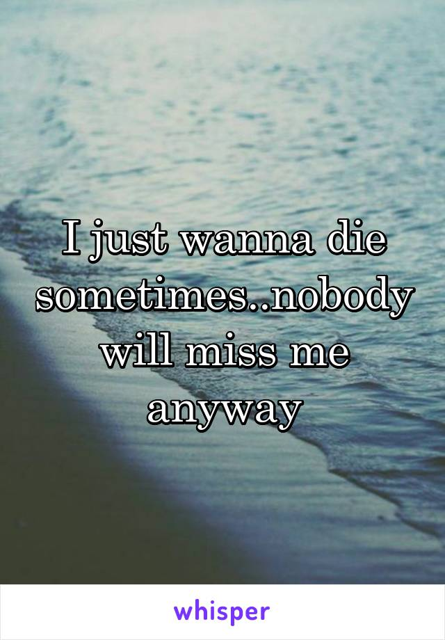 I just wanna die sometimes..nobody will miss me anyway