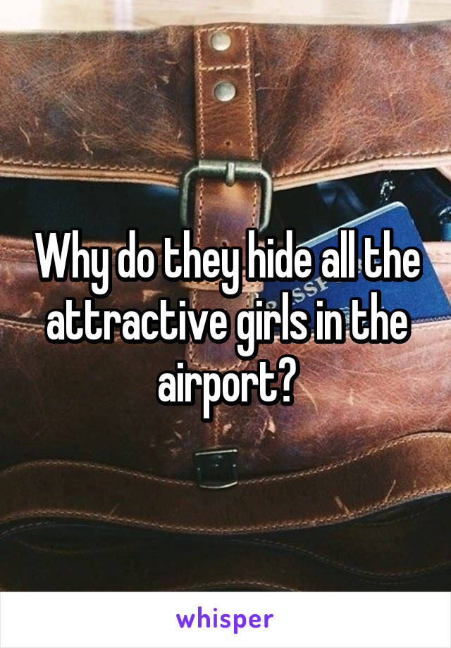 Why do they hide all the attractive girls in the airport?