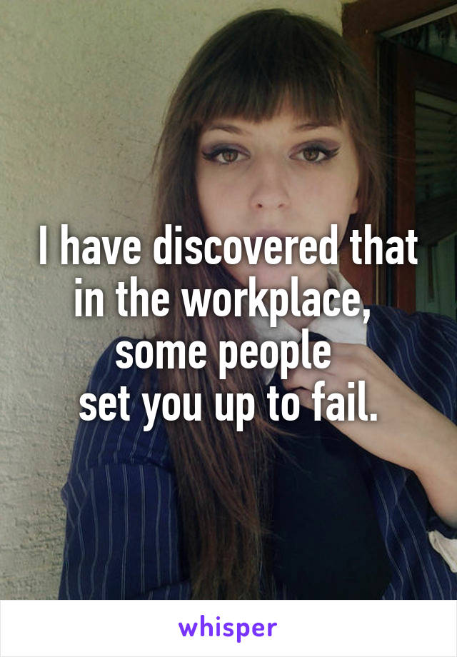 I have discovered that in the workplace,  some people  set you up to fail.