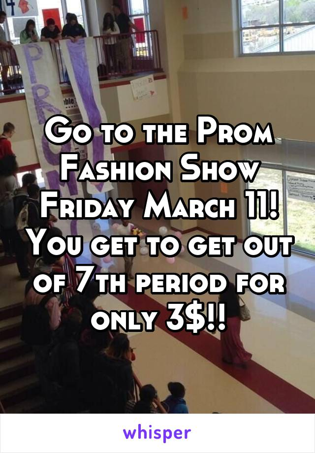Go to the Prom Fashion Show Friday March 11! You get to get out of 7th period for only 3$!!