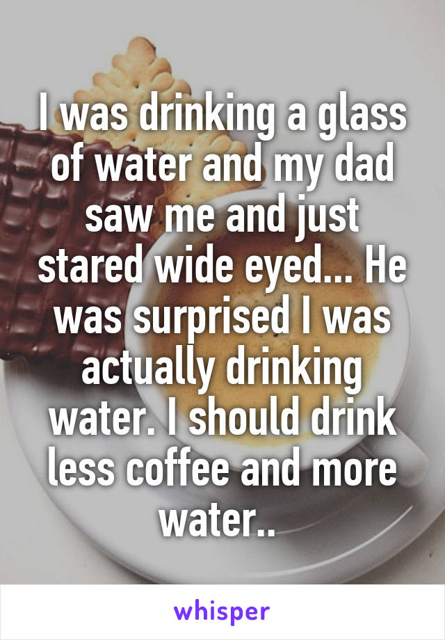 I was drinking a glass of water and my dad saw me and just stared wide eyed... He was surprised I was actually drinking water. I should drink less coffee and more water..