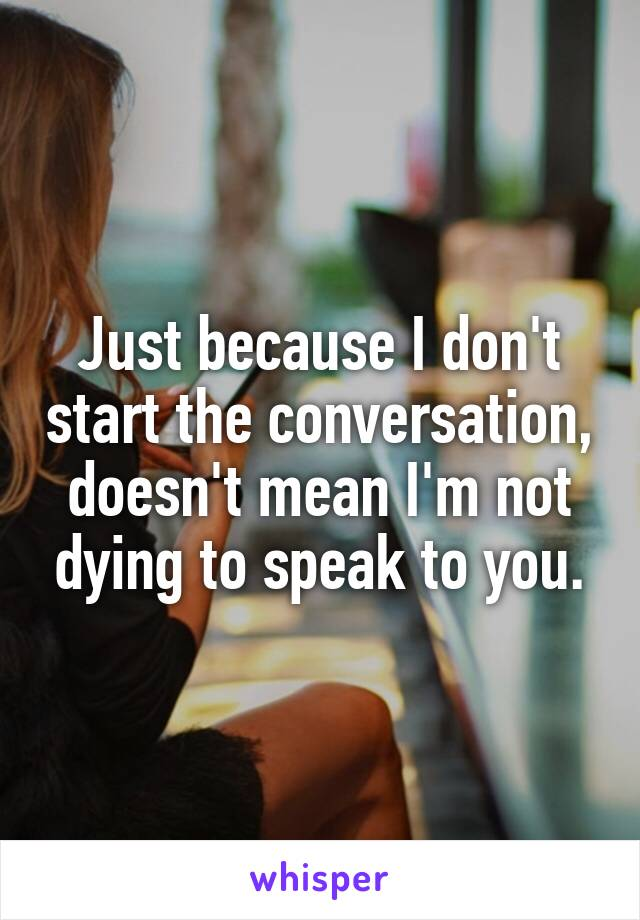 Just because I don't start the conversation, doesn't mean I'm not dying to speak to you.