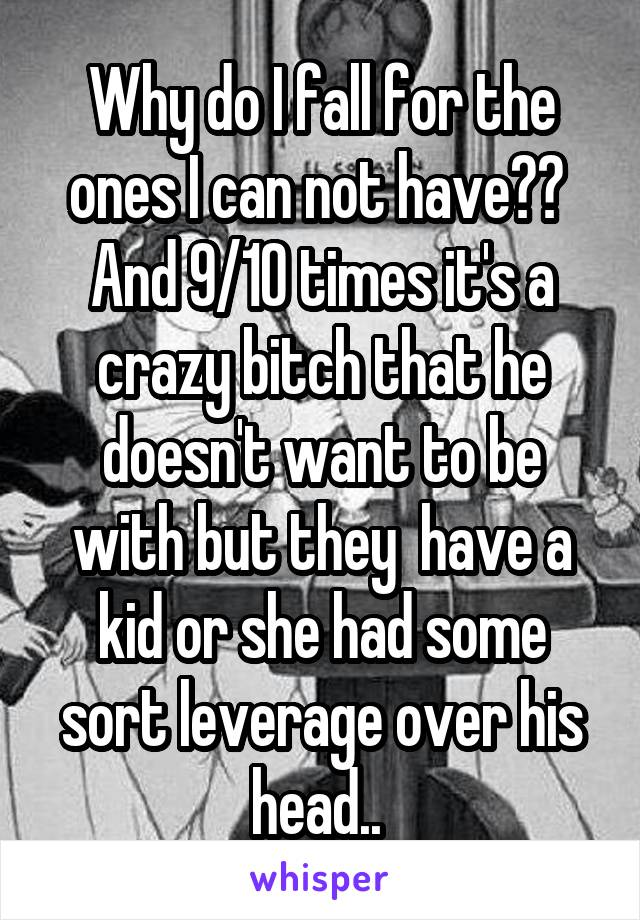 Why do I fall for the ones I can not have??  And 9/10 times it's a crazy bitch that he doesn't want to be with but they  have a kid or she had some sort leverage over his head..
