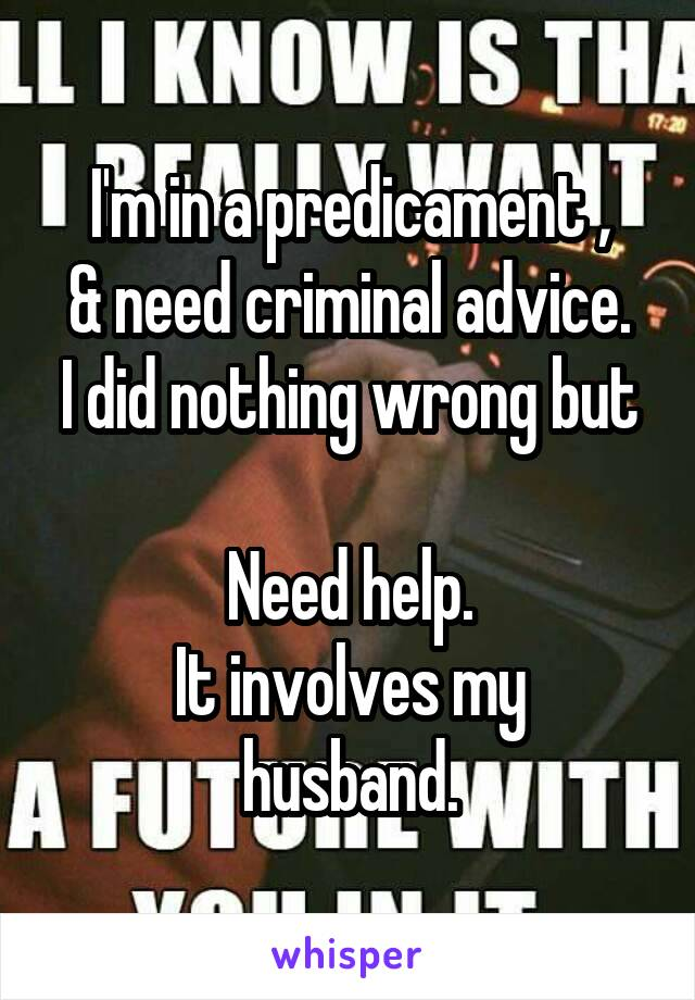 I'm in a predicament , & need criminal advice. I did nothing wrong but  Need help. It involves my husband.