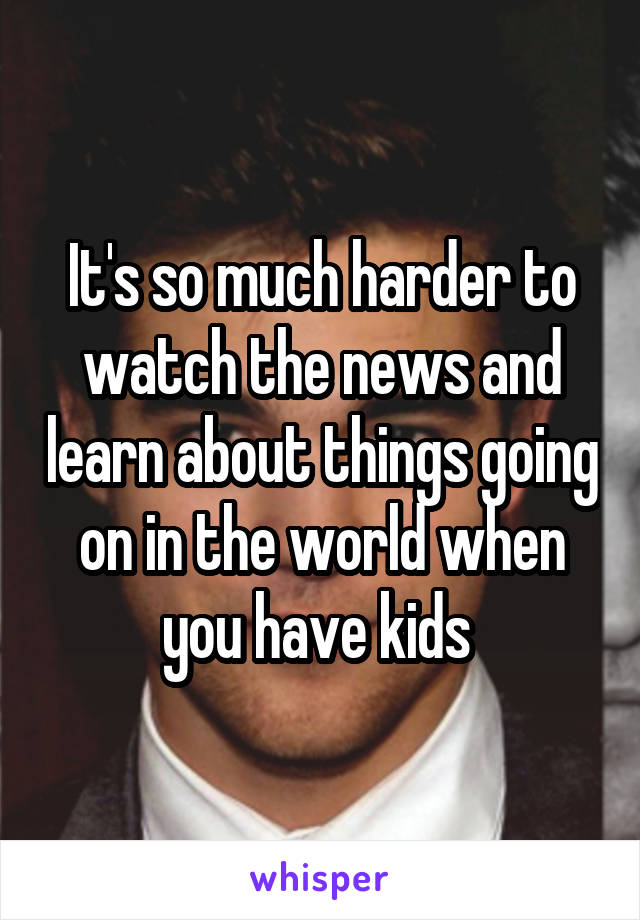 It's so much harder to watch the news and learn about things going on in the world when you have kids