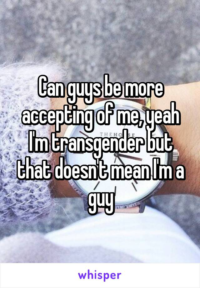 Can guys be more accepting of me, yeah I'm transgender but that doesn't mean I'm a guy