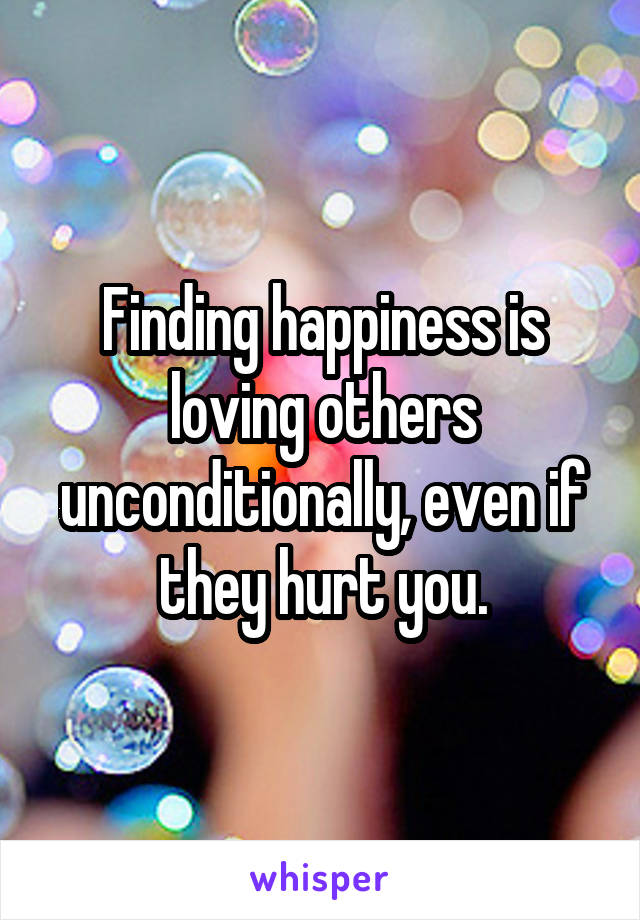 Finding happiness is loving others unconditionally, even if they hurt you.