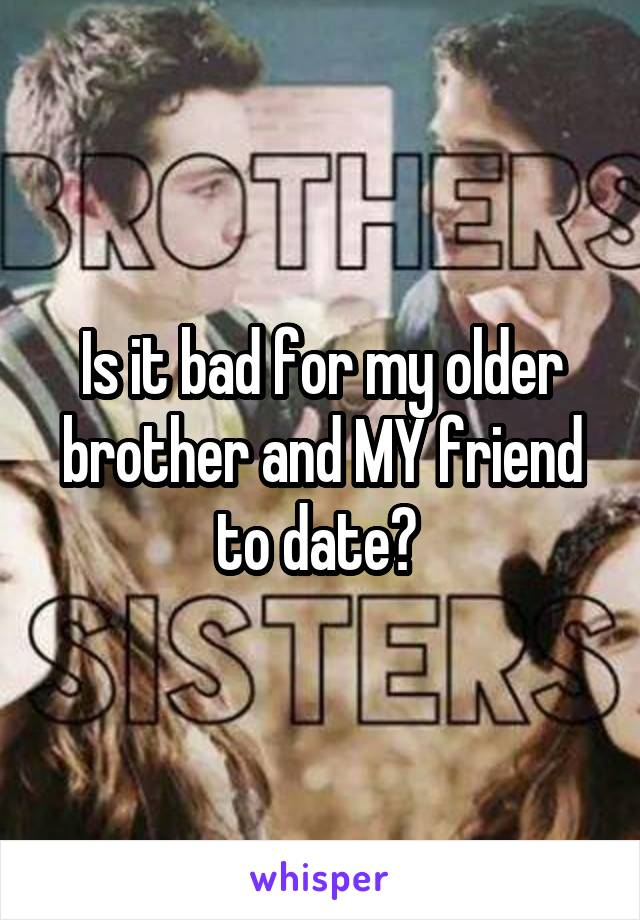 Is it bad for my older brother and MY friend to date?