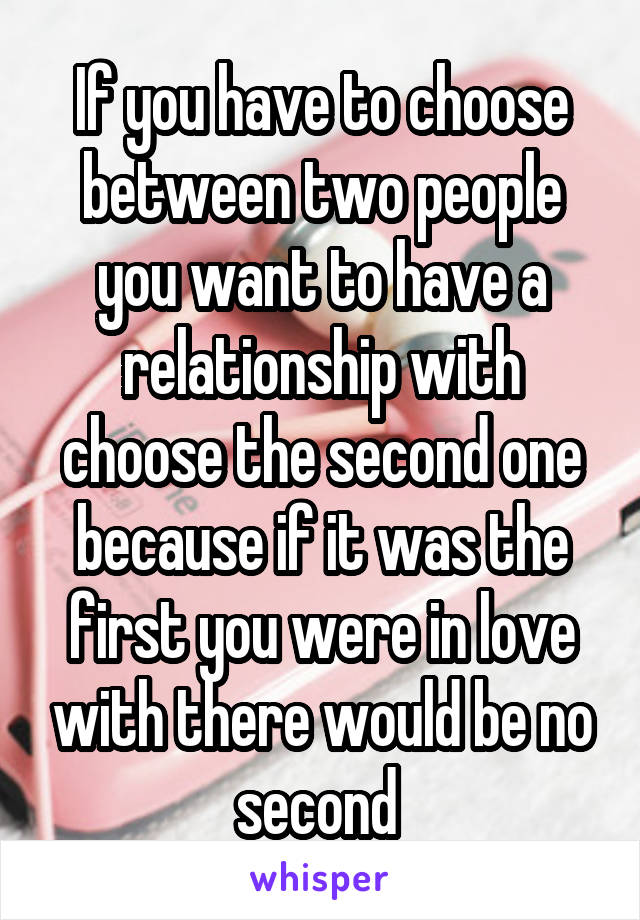 If you have to choose between two people you want to have a relationship with choose the second one because if it was the first you were in love with there would be no second
