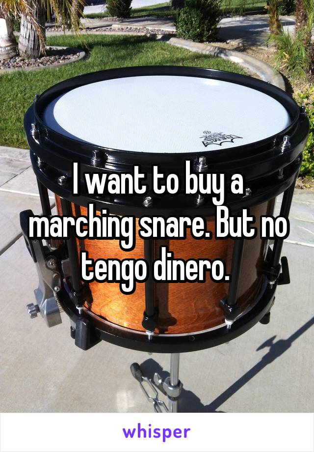 I want to buy a marching snare. But no tengo dinero.