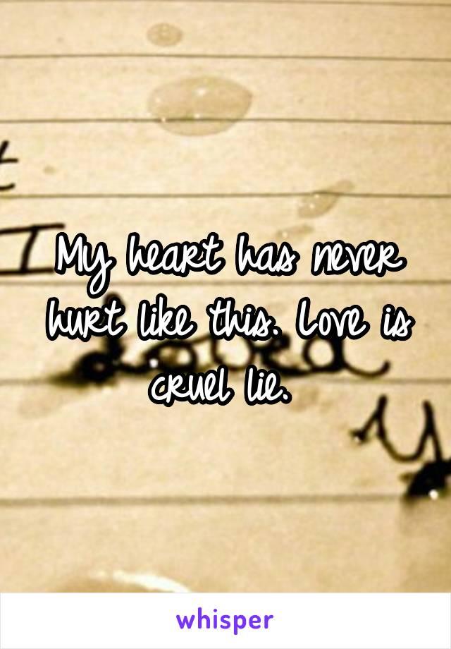 My heart has never hurt like this. Love is cruel lie.