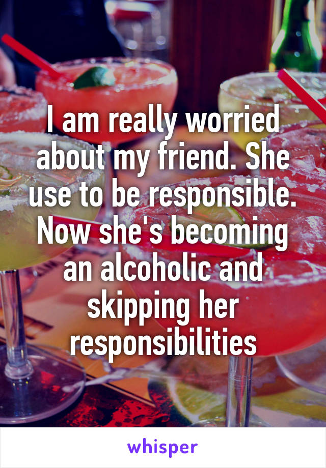 I am really worried about my friend. She use to be responsible. Now she's becoming an alcoholic and skipping her responsibilities