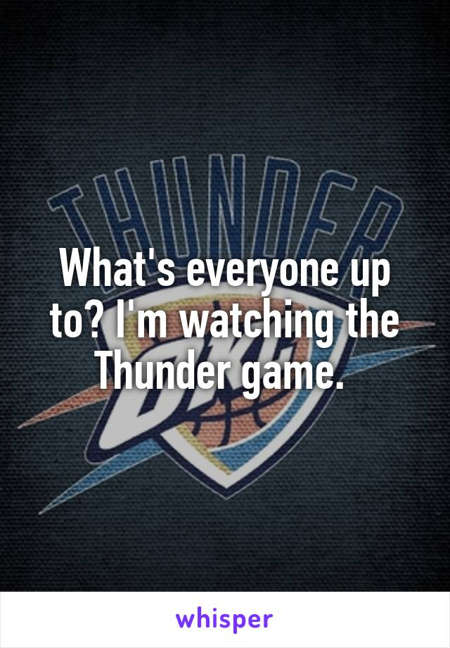 What's everyone up to? I'm watching the Thunder game.