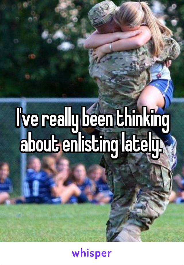 I've really been thinking about enlisting lately.