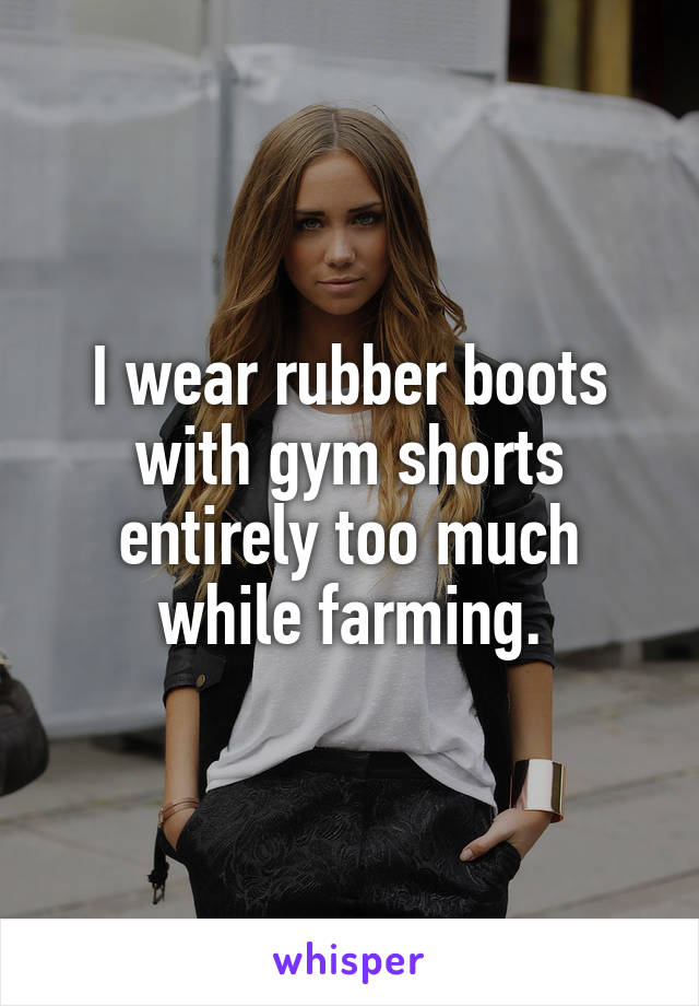 I wear rubber boots with gym shorts entirely too much while farming.
