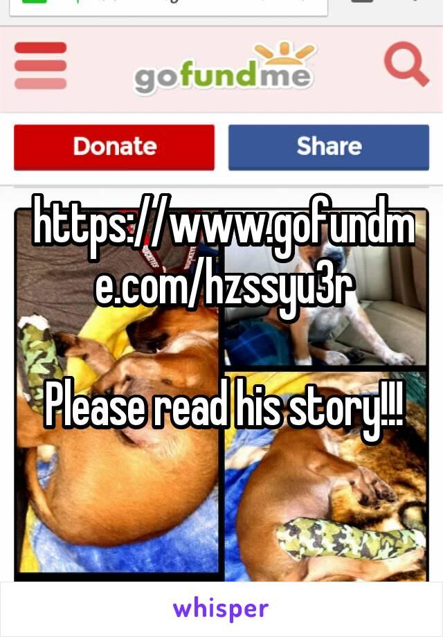 https://www.gofundme.com/hzssyu3r  Please read his story!!!