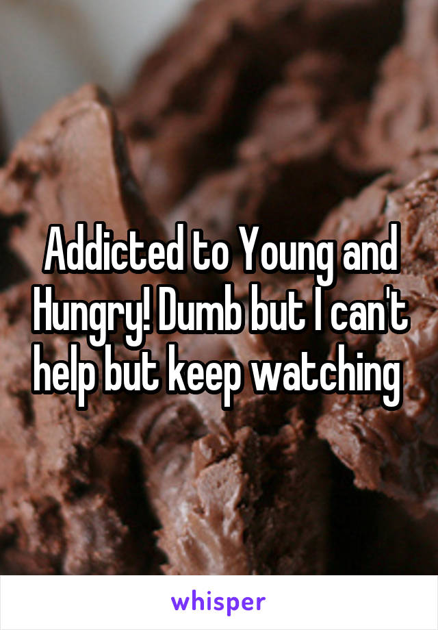 Addicted to Young and Hungry! Dumb but I can't help but keep watching