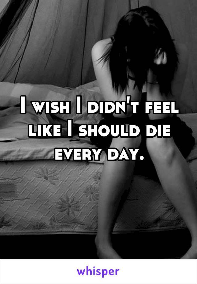 I wish I didn't feel like I should die every day.