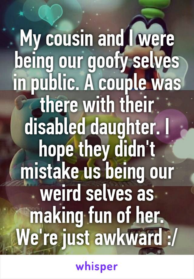 My cousin and I were being our goofy selves in public. A couple was there with their disabled daughter. I hope they didn't mistake us being our weird selves as making fun of her. We're just awkward :/