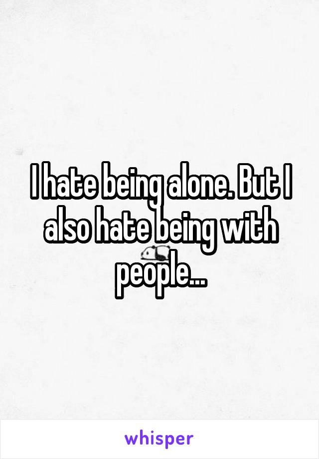 I hate being alone. But I also hate being with people...