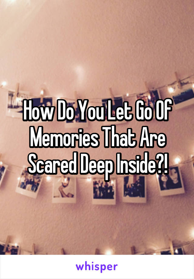 How Do You Let Go Of Memories That Are Scared Deep Inside?!