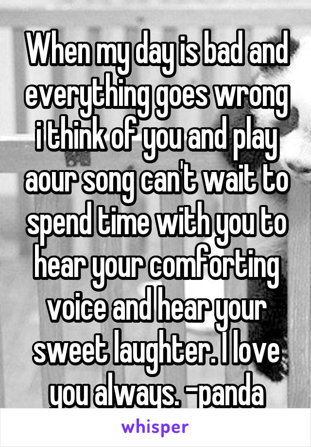 When my day is bad and everything goes wrong i think of you and play aour song can't wait to spend time with you to hear your comforting voice and hear your sweet laughter. I love you always. -panda
