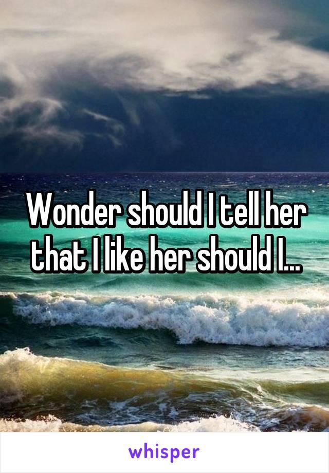 Wonder should I tell her that I like her should I...