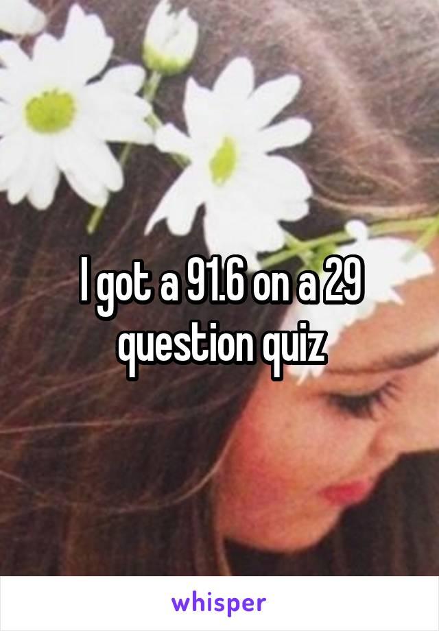 I got a 91.6 on a 29 question quiz