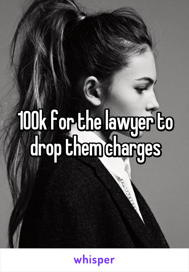 100k for the lawyer to drop them charges