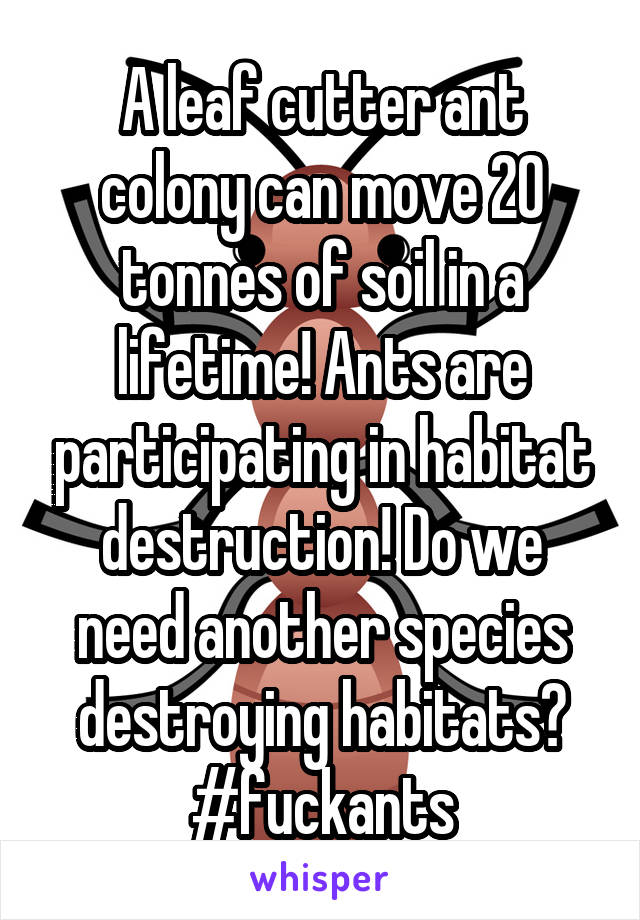 A leaf cutter ant colony can move 20 tonnes of soil in a lifetime! Ants are participating in habitat destruction! Do we need another species destroying habitats? #fuckants