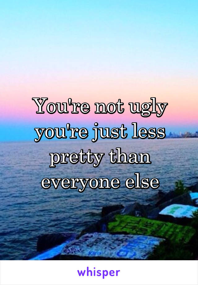You're not ugly you're just less pretty than everyone else